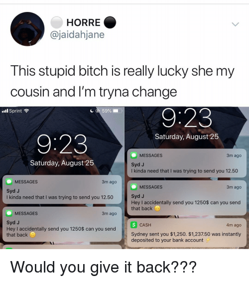 Bitch, Memes, and Bank: HORRE  @jaidahjane  This stupid bitch is really lucky she my  cousin and I'm tryna change  l Sprint  с с 59%  Saturday, August 25  9:23  3m ago  MESSAGES  Syd J  I kinda need that I was trying to send you 12.50  Saturday, August 25  MESSAGES  3m ago  MESSAGES  3m ago  Syd J  I kinda need that I was trying to send you 12.50  Syd J  Hey I accidentally send you 1250$ can you send  that back  MESSAGES  3m ago  Syd J  Hey I accidentally send you 1250$ can you send  that back a  CASH  4m ago  Sydney sent you $1,250. $1,237.50 was instantly  deposited to your bank account Would you give it back???