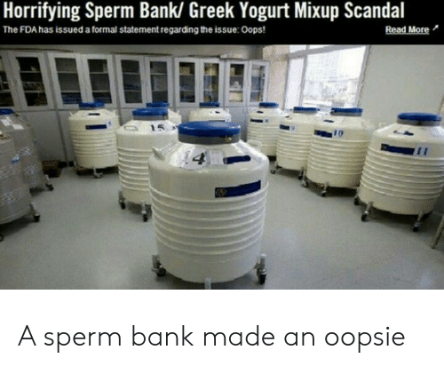 Bank, Scandal, and Greek: Horrifying Sperm Bank/ Greek Yogurt Mixup Scandal  The FDA has issued a formal statement regarding the issue: Oops! A sperm bank made an oopsie