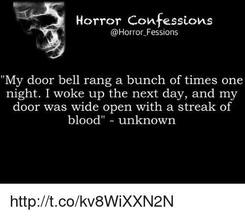 "Memes, 🤖, and Belle: Horror confessions  @Horror Fessions  ""My door bell rang a bunch of times one  night. I woke up the next day, and my  door was wide open with a streak of  blood"" unknown http://t.co/kv8WiXXN2N"