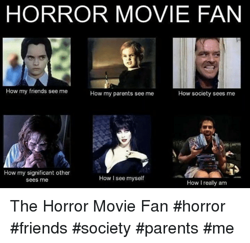 Friends, Memes, and Movies: HORROR MOVIE FAN  How my friends see me  How my parents see me  How society sees me  How my significant other  How I see myself  sees me  How I really am The Horror Movie Fan #horror #friends #society #parents #me