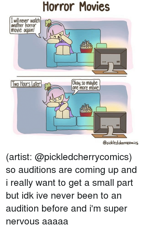 Memes, Movies, and Horror Movies: Horror Movies  I will never watch  another horror  movie again!  Two Hours Later  Okay, so maube  one more movie  @pickledchenucomics (artist: @pickledcherrycomics) so auditions are coming up and i really want to get a small part but idk ive never been to an audition before and i'm super nervous aaaaa