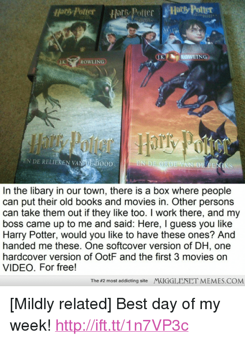 """Books, Harry Potter, and Memes: Hors Potter  ROWLING  EN DE RELIEREN VANA!'DOOD  Epi  AN DE  KS  In the libary in our town, there is a box where people  can put their old books and movies in. Other persons  can take them out if they like too. I work there, and my  boss came up to me and said: Here, I guess you like  Harry Potter, would you like to have these ones? And  handed me these. One softcover version of DH, one  hardcover version of OotF and the first 3 movies on  VIDEO. For free!  The #2 most addicting site  MUGGLENET MEMES.COM <p>[Mildly related] Best day of my week! <a href=""""http://ift.tt/1n7VP3c"""">http://ift.tt/1n7VP3c</a></p>"""