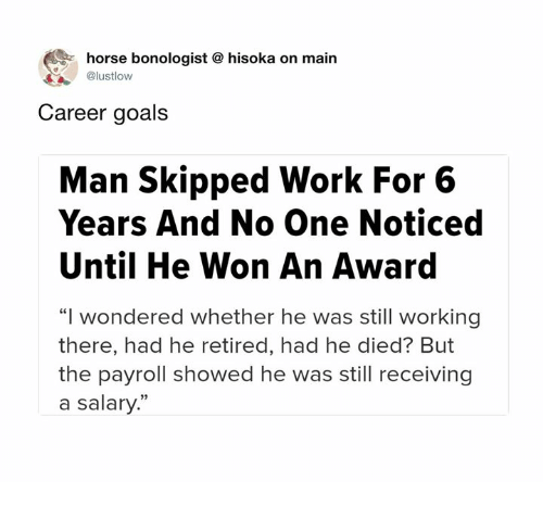 "Dank, Goals, and Work: horse bonologist  @lustlow  hisoka on main  Career goals  Man Skipped Work For 6  Years And No One Noticed  Until He Won An Award  ""I wondered whether he was still working  there, had he retired, had he died? But  the payroll showed he was still receiving  a salary."""