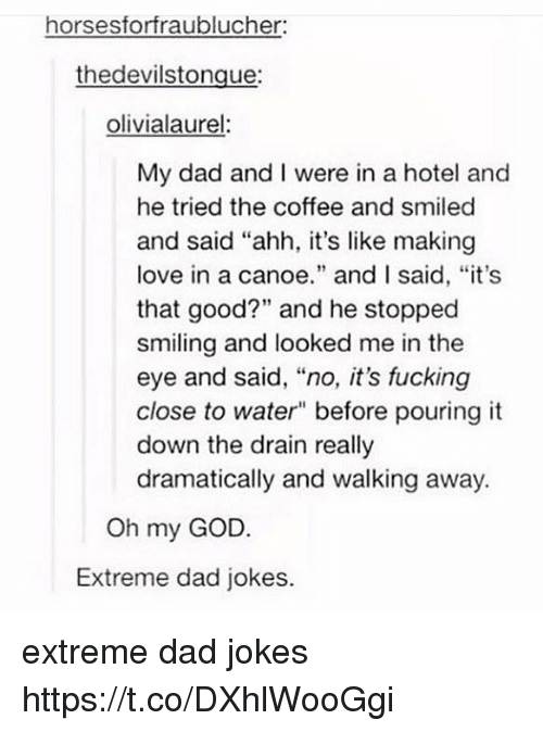 """Dad, Fucking, and God: horsesforfraublucher  thedevilstongue:  olivialaurel  My dad and I were in a hotel and  he tried the coffee and smiled  and said """"ahh, it's like making  love in a canoe."""" and I said, """"it's  that good?"""" and he stopped  smiling and looked me in the  eye and said, """"no, it's fucking  close to water"""" before pouring it  down the drain really  dramatically and walking away.  Oh my GOD.  Extreme dad jokes. extreme dad jokes https://t.co/DXhlWooGgi"""