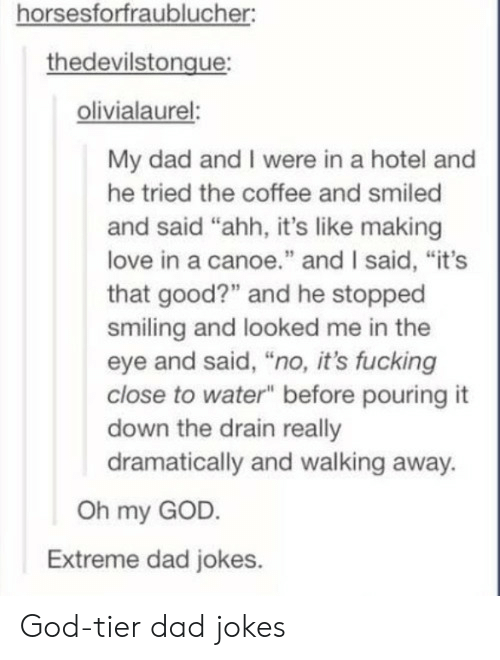 """Dad, Fucking, and God: horsesforfraublucher  thedevilstongue  olivialaurel:  My dad and I were in a hotel and  he tried the coffee and smiled  and said """"ahh, it's like making  love in a canoe."""" and I said, """"it's  that good?"""" and he stopped  smiling and looked me in the  eye and said, """"no, it's fucking  close to water"""" before pouring it  down the drain really  dramatically and walking away.  Oh my GOD.  Extreme dad jokes. God-tier dad jokes"""