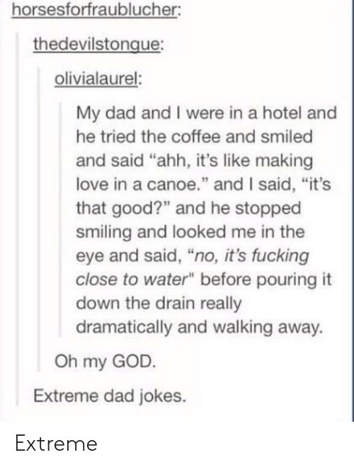 """Dad, Fucking, and God: horsesforfraublucher:  thedevilstongue  olivialaurel:  My dad and I were in a hotel and  he tried the coffee and smiled  and said """"ahh, it's like making  love in a canoe"""" and I said, """"it's  that good?"""" and he stopped  smiling and looked me in the  eye and said, """"no, it's fucking  close to water"""" before pouring it  down the drain really  dramatically and walking away.  Oh my GOD  Extreme dad jokes. Extreme"""