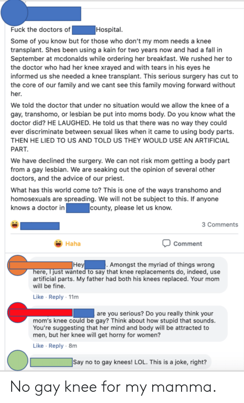 Advice, Doctor, and Facepalm: Hospital  Fuck the doctors of  Some of you know but for those who don't my mom needs a knee  transplant. Shes been using a kain for two years now and had a fall in  September at mcdonalds while ordering her breakfast. We rushed her to  the doctor who had her knee xrayed and with tears in his eyes he  informed us she needed a knee transplant. This serious surgery has cut to  the core of our family and we cant see this family moving forward without  her.  We told the doctor that under no situation would we allow the knee of a  gay, transhomo, or lesbian be put into moms body. Do you know what the  doctor did? HE LAUGHED. He told us that there was no way they could  ever discriminate between sexual likes when it came to using body parts.  THEN HE LIED TO US AND TOLD US THEY WOULD USE AN ARTIFICIAL  PART.  We have declined the surgery. We can not risk mom getting a body part  from a gay lesbian. We are seaking out the opinion of several other  doctors, and the advice of our priest.  What has this world come to? This is one of the ways transhomo and  homosexuals are spreading. We will not be subject to this. If anyone  knows a doctor in  county, please let us know.  3 Comments  Haha  Comment   . Amongst the myriad of things wrong   Неy  here, just wanted to say that knee replacements do, indeed, use  artificial parts. My father had both his knees replaced. Your mom  will be fine.  Like Reply 11m  are you serious? Do you really think your  mom's knee could be gay? Think about how stupid that sounds.  You're suggesting that her mind and body will be attracted to  men, but her knee will get horny for women?  Like Reply 8m   Say no to gay knees! LOL. This is a joke, right? No gay knee for my mamma.