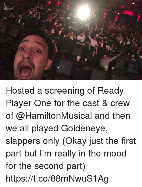 me.me: Hosted a screening of Ready Player One for the cast & crew of @HamiltonMusical and then we all played Goldeneye, slappers only (Okay just the first part but I'm really in the mood for the second part) https://t.co/88mNwuS1Ag
