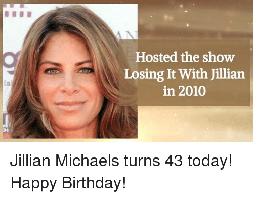 Birthday, Memes, and Happy Birthday: Hosted the show  Losing It With Jillian  in 2010 Jillian Michaels turns 43 today! Happy Birthday!