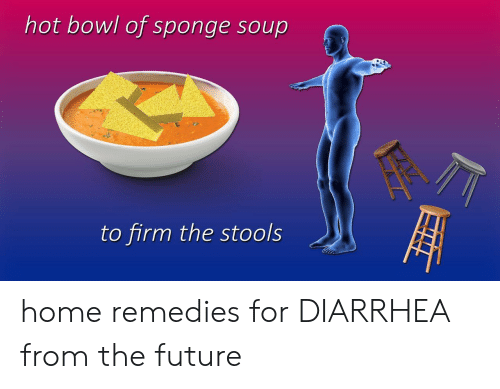 Future, Diarrhea, and Home: hot bowl of sponge soup  to firm the stools home remedies for DIARRHEA from the future
