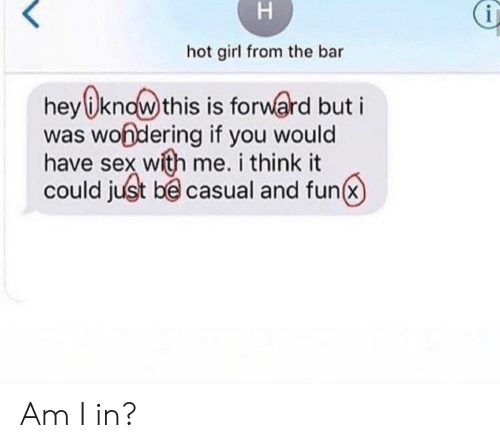 Sex, Girl, and Fun: hot girl from the bar  hey know this is forward but i  was wondering if you would  have sex with me. i think it  could just be casual and fun  H Am I in?