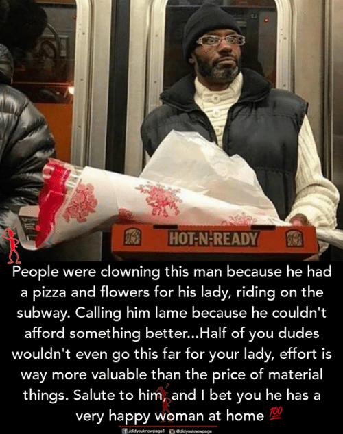 I Bet, Memes, and Pizza: HOT-N-READY  People were clowning this man because he had  a pizza and flowers for his lady, riding on the  subway. Calling him lame because he couldn't  afford something better...Half of you dudes  wouldn't even go this far for your lady, effort is  way more valuable than the price of material  things. Salute to him, and I bet you he has a  very happy woman at home