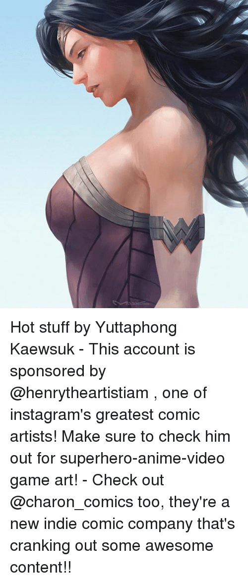 Anime, Memes, and Superhero: Hot stuff by Yuttaphong Kaewsuk - This account is sponsored by @henrytheartistiam , one of instagram's greatest comic artists! Make sure to check him out for superhero-anime-video game art! - Check out @charon_comics too, they're a new indie comic company that's cranking out some awesome content!!