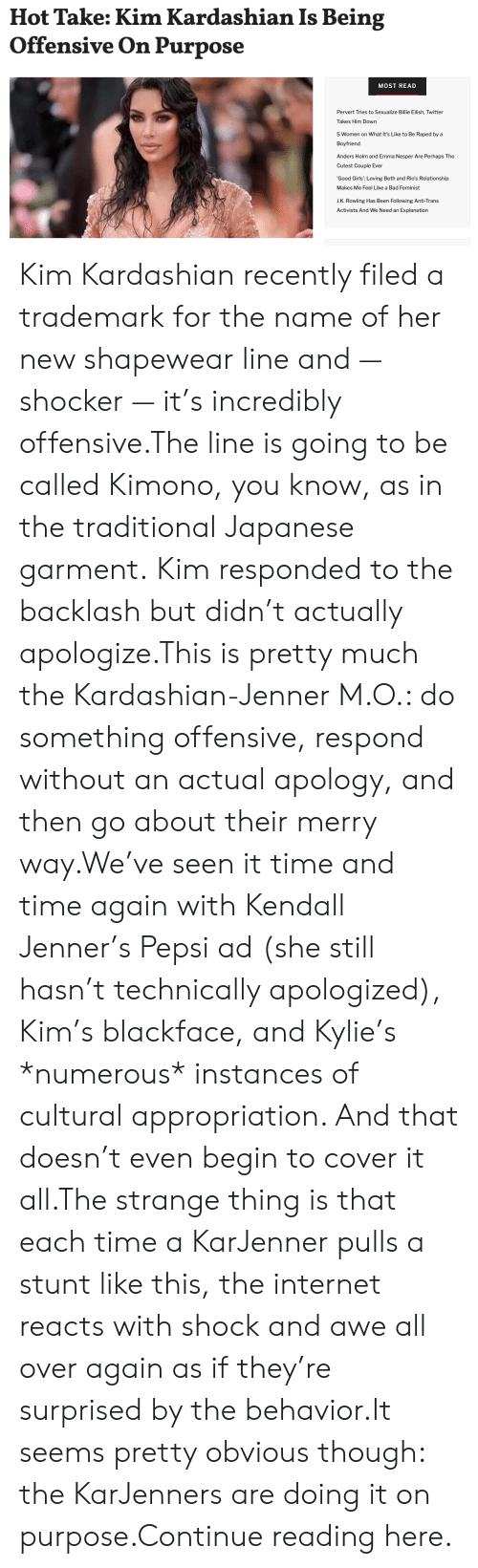 Bad, Girls, and Internet: Hot Take: Kim Kardashian Is Being  Offensive On Purpose  MOST READ  Pervert Tries to Sexualize Billie Eilish, Twitter  Takes Him Down  5 Women on What It's Like to Be Raped by a  Boyfriend  Anders Holm and Emma Nesper Are Perhaps The  Cutest Couple Ever  'Good Girls': Loving Beth and Rio's Relationship  Makes Me Feel Like a Bad Feminist  J.K. Rowling Has Been Following Anti-Trans  Activists And We Need an Explanation Kim Kardashian recently filed a trademark for the name of her new shapewear line and — shocker — it's incredibly offensive.The line is going to be called Kimono, you know, as in the traditional Japanese garment.Kim responded to the backlash but didn't actually apologize.This is pretty much the Kardashian-Jenner M.O.: do something offensive, respond without an actual apology, and then go about their merry way.We've seen it time and time again with Kendall Jenner's Pepsi ad (she still hasn't technically apologized), Kim's blackface, and Kylie's *numerous* instances of cultural appropriation. And that doesn't even begin to cover it all.The strange thing is that each time a KarJenner pulls a stunt like this, the internet reacts with shock and awe all over again as if they're surprised by the behavior.It seems pretty obvious though: the KarJenners are doing it on purpose.Continue reading here.