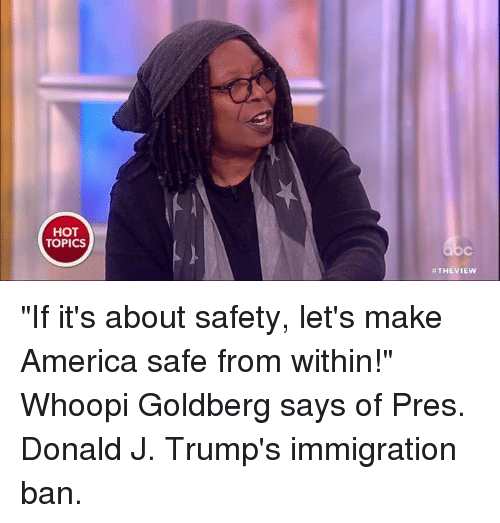 "Memes, Whoopi Goldberg, and Hot Topic: HOT  TOPICS  THE VIEW ""If it's about safety, let's make America safe from within!"" Whoopi Goldberg says of Pres. Donald J. Trump's immigration ban."