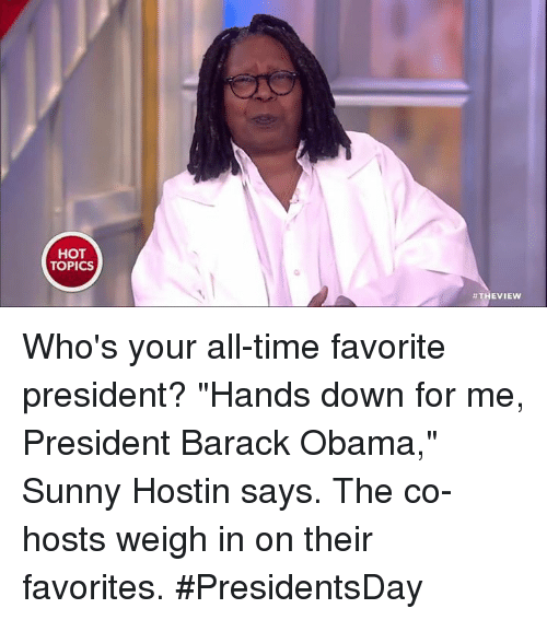 "Memes, Obama, and Barack Obama: HOT  TOPICS  THE VIEW Who's your all-time favorite president? ""Hands down for me, President Barack Obama,"" Sunny Hostin says. The co-hosts weigh in on their favorites. #PresidentsDay"