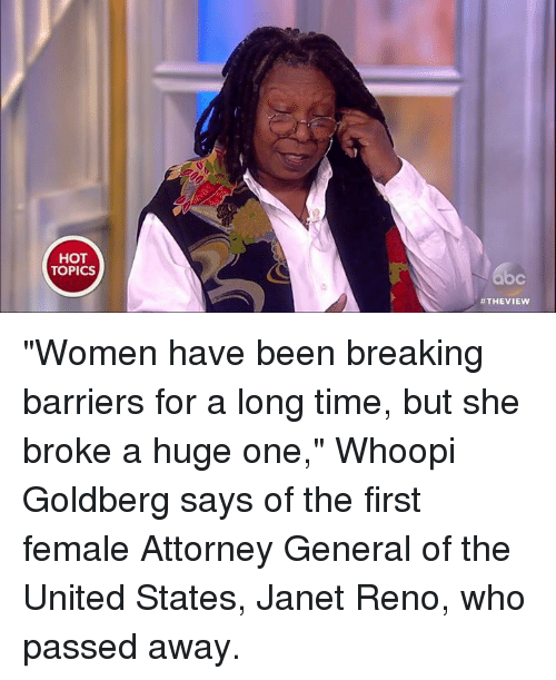 """Memes, Whoopi Goldberg, and Break: HOT  TOPICS  THE VIEW """"Women have been breaking barriers for a long time, but she broke a huge one,"""" Whoopi Goldberg says of the first female Attorney General of the United States, Janet Reno, who passed away."""