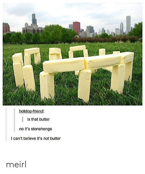 MeIRL, Stonehenge, and Friend: hotdog-friend:  Is that butter  no it's stonehenge  I can't belleve it's not butter meirl