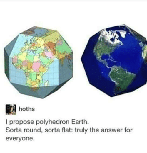 Memes, Earth, and 🤖: hoths  I propose polyhedron Earth.  Sorta round, sorta flat: truly the answer for  everyone.