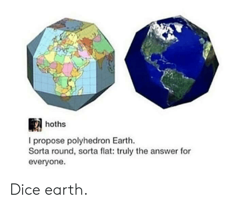 Dice, Earth, and DnD: hoths  I propose polyhedron Earth.  Sorta round, sorta flat: truly the answer for  everyone Dice earth.