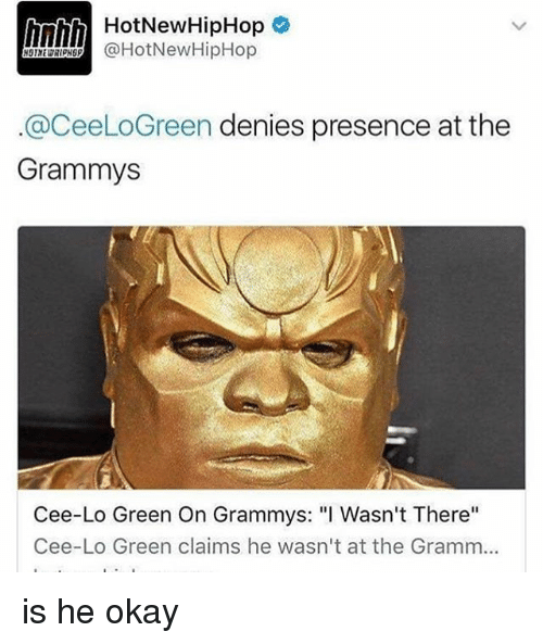 """Grammys, Hotnewhiphop, and Memes: HotNewHipHop  @HotNew HipHop  @CeeLoGreen denies presence at the  Grammys  Cee-Lo Green On Grammys: """"I Wasn't There""""  Cee-Lo Green claims he wasn't at the Gramm... is he okay"""