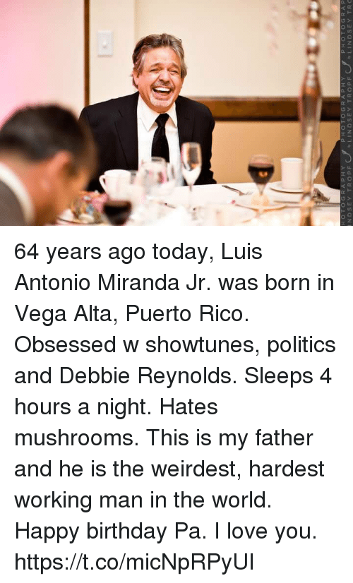 Birthday, Love, and Memes: HOTOGRAP H  PHOTOGRAPHY  LINDSEY TROPF  PHOTOGRAP 64 years ago today, Luis Antonio Miranda Jr. was born in Vega Alta, Puerto Rico. Obsessed w showtunes, politics and Debbie Reynolds. Sleeps 4 hours a night. Hates mushrooms. This is my father and he is the weirdest, hardest working man in the world. Happy birthday Pa. I love you. https://t.co/micNpRPyUI