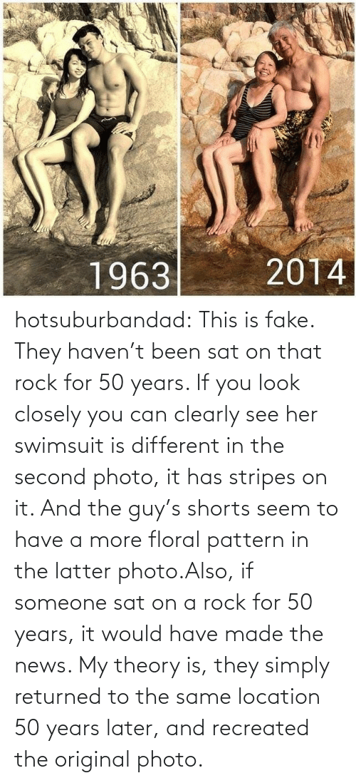 Fake, News, and Tumblr: hotsuburbandad:  This is fake. They haven't been sat on that rock for 50 years. If you look closely you can clearly see her swimsuit is different in the second photo, it has stripes on it. And the guy's shorts seem to have a more floral pattern in the latter photo.Also, if someone sat on a rock for 50 years, it would have made the news. My theory is, they simply returned to the same location 50 years later, and recreated the original photo.