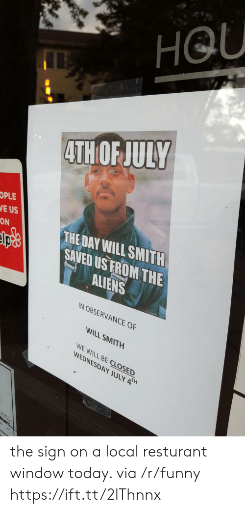 Funny, Will Smith, and Aliens: HOU  4TH OF JULY  OPLE  E US  ON  THE DAY WILL SMITH  SAVED US FROMTHE  ALIENS  IN OBSERVANCE OF  WILL SMITH  WE WILL BE CLOSED  WEDNESDAY JULY the sign on a local resturant window today. via /r/funny https://ift.tt/2lThnnx