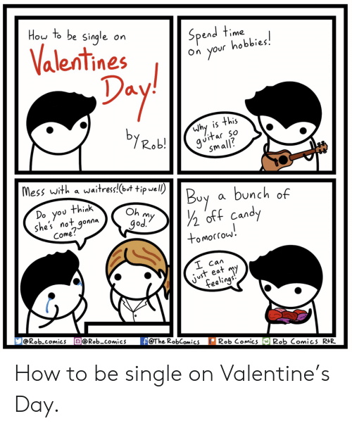 God, How To, and Time: Hou to be Single on  Spend time  on your hobbies,  alentines o  1  Why is this  vitar so  small?  Mess with a wa汁ress!(wt tipwel.  Buy a bunch of  Do you think  she's not gonna  Come!  Oh  god  oft Can  tomortou.  Сал  aT M  @Rob.comics @Rob-comicsF@The RobComics  Rob Comics WRob Comics RtR How to be single on Valentine's Day.