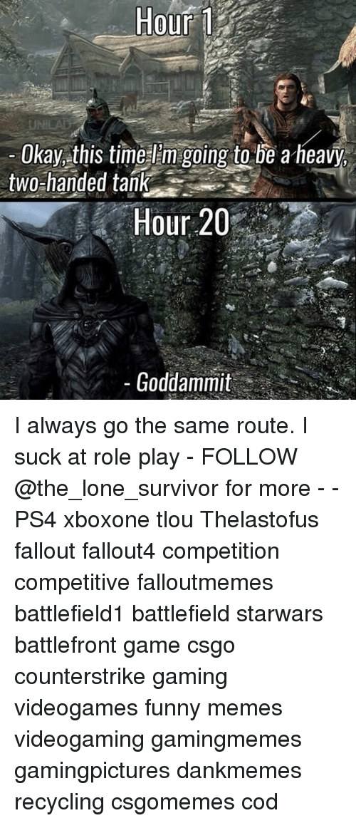 Funny, Memes, and Ps4: Hour  Okay this time Em going to be a heavy,  two-handed tank  Hour 20  Goddammit I always go the same route. I suck at role play - FOLLOW @the_lone_survivor for more - - PS4 xboxone tlou Thelastofus fallout fallout4 competition competitive falloutmemes battlefield1 battlefield starwars battlefront game csgo counterstrike gaming videogames funny memes videogaming gamingmemes gamingpictures dankmemes recycling csgomemes cod