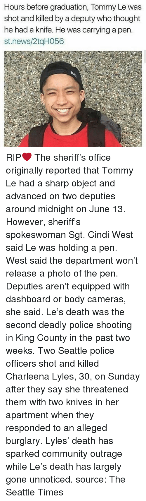 Community, Memes, and News: Hours before graduation, Tommy Le was  shot and killed by a deputy who thought  he had a knife. He was carrying a pen.  st.news/2tqH056 RIP❤️ The sheriff's office originally reported that Tommy Le had a sharp object and advanced on two deputies around midnight on June 13. However, sheriff's spokeswoman Sgt. Cindi West said Le was holding a pen. West said the department won't release a photo of the pen. Deputies aren't equipped with dashboard or body cameras, she said. Le's death was the second deadly police shooting in King County in the past two weeks. Two Seattle police officers shot and killed Charleena Lyles, 30, on Sunday after they say she threatened them with two knives in her apartment when they responded to an alleged burglary. Lyles' death has sparked community outrage while Le's death has largely gone unnoticed. source: The Seattle Times