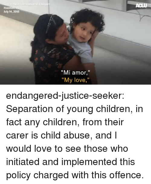"Children, Love, and Target: Hous  July 14, 2018  ""Mi amor,""  ""  My love,  "" endangered-justice-seeker:   Separation of young children, in fact any children, from their carer is  child abuse, and I would love to see those who initiated and implemented  this policy charged with this offence."
