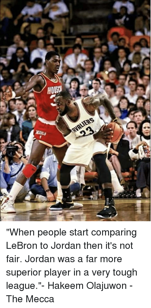 "Jordans, Memes, and Jordan: HOUSDI  XELS  AVALIERS ""When people start comparing LeBron to Jordan then it's not fair. Jordan was a far more superior player in a very tough league.""- Hakeem Olajuwon  -The Mecca"