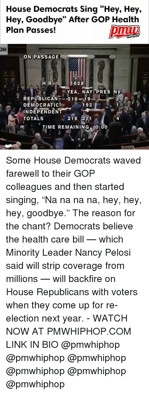 "Memes, Singing, and House: House Democrats Sing ""Hey, Hey,  Hey, Goodbye"" After GoP Health  Plan Passes!  HIPHOP  ON PASSAGE  1628  H R  YEA. NAY PRES NV  REPUBLICAN  216  19  DEMOCRATIC  192  V.  INDEPENDENT  TOTALS  216 211  TIME REMAINING  0:00 Some House Democrats waved farewell to their GOP colleagues and then started singing, ""Na na na na, hey, hey, hey, goodbye."" The reason for the chant? Democrats believe the health care bill — which Minority Leader Nancy Pelosi said will strip coverage from millions — will backfire on House Republicans with voters when they come up for re-election next year. - WATCH NOW AT PMWHIPHOP.COM LINK IN BIO @pmwhiphop @pmwhiphop @pmwhiphop @pmwhiphop @pmwhiphop @pmwhiphop"