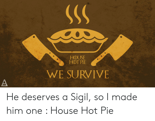HOUSE HOT PIE WE SURVIVE He Deserves a Sigil So I Made Him