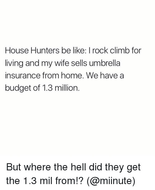 Be Like, Funny, and Budget: House Hunters be like: I rock climb for  living and my wife sells umbrella  insurance from home. We have a  budget of 1.3 million But where the hell did they get the 1.3 mil from!? (@miinute)