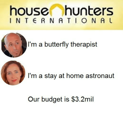 Budget, Butterfly, and Home: house hunters  I N T  R N ATIO N AU  I'm a butterfly therapist  l'm a stay at home astronauft  Our budget is $3.2mil