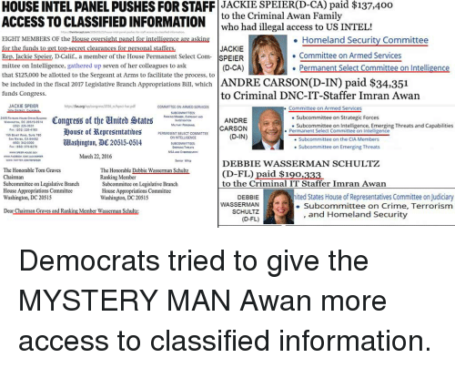 Crime, Family, and Access: HOUSE INTEL PANEL PUSHES FOR STAFF JACKIE SPEIER(D-CA) paid $137.400  ACCESS TO CLASSIFIED INFORMATION  to the Criminal Awan Family  EIGHT MEMBERS OF the House oversight panel for intelligence are asking  for the funds to  Rep. Jackie Speier, D-Calif., a member of the House Permanent Select Com SPEIER  mittee on Intelligence, gathered up seven of her colleagues to ask  that $125,000 be allotted to the Sergent at Arms to facilitate the process, to  who had illegal access to US INTEL!  JACKIE  (D-CA)  . Homeland Security Committee  Committee on Armed Services  Permanent Select Committee on Intelligence  learances for personal staf  be inctuded in the fiscal 2017 Legislative Branch Appropriations Bill, which ANDRE CARSON(D-IN) paid $34,351  funds Congress.  to Criminal DNC-IT-Staffer Imran Awan  JACKIE SPEIER  https/as.org/lip/cangress/2016,-hacpd  COMMITTEE ON ARMED SERVICES  . Committee on Armed Services  Congress ot the United States  弹ouse of弤epresentativeS  lashington, DC 20515-0514  ANDRE  CARSON  (D-IN)  Subcommittee on Strategic Forces  Subcommittee on Intelligence, Emerging Threats and Capabilities  e Subcommittee on the CIA Members  Subcommittee on Emerging Threats  202) 228-353  SSBeva, Re22418380  Fax 12023  Permanent Select Committee on Intelligence  PERMANENT SELECT COMMITTEE  ON INTELLIGENCE  SAN MATEO, CA  4402  E  6501 342-0300  FAX: 10501 375-8270  WWO.co  March 22, 2016  erior Whig  DEBBIE WASSERMAN SCHULTZ  The Honorable Tom Graves  Chaiman  Subcommittee on Legislative Branch  House Appropriations Committee  Washington, DC 20515  The Honorable Debbie Wasserman Schultz  Ranking Member  Subcommittee on Legislative Branch  House Appropriations Committee  Washington, DC 20515  (D-FL) paid $190,333  to the Criminal IT Staffer Imran Awan  States House of Representatives Committee onjudiciary  DEBBIE  WASSERMAN  SCHULTZ  (D-FL)  e Subcommittee on Crime, Terrorism  Dear Chairman Graves and Ranking Member Wasserman Schultz:  and Ho