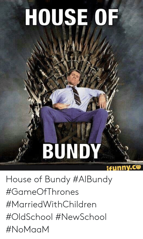 Memes, House, and 🤖: HOUSE OF  BUNDY  ifunny.ce House of Bundy #AlBundy #GameOfThrones #MarriedWithChildren #OldSchool #NewSchool #NoMaaM
