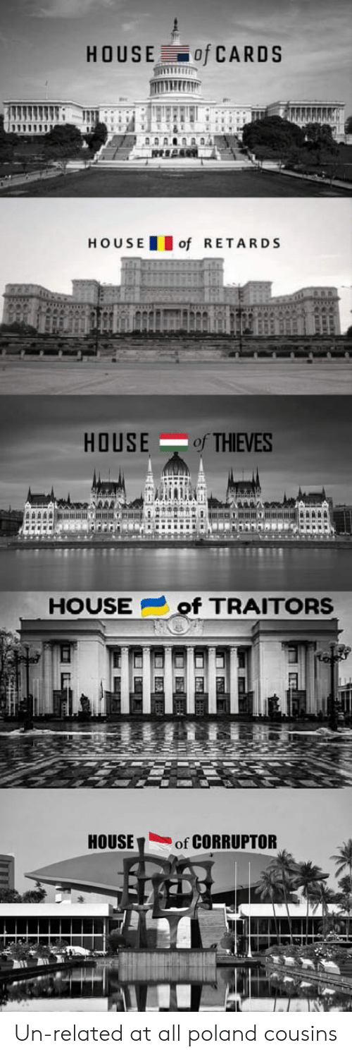 House, House of Cards, and Poland: HOUSE of CARDS  HOU SEof RETARDS  HOUSEof THIEVES  HOUSEof TRAITORS  HOUSEof CORRUPTOR Un-related at all poland cousins