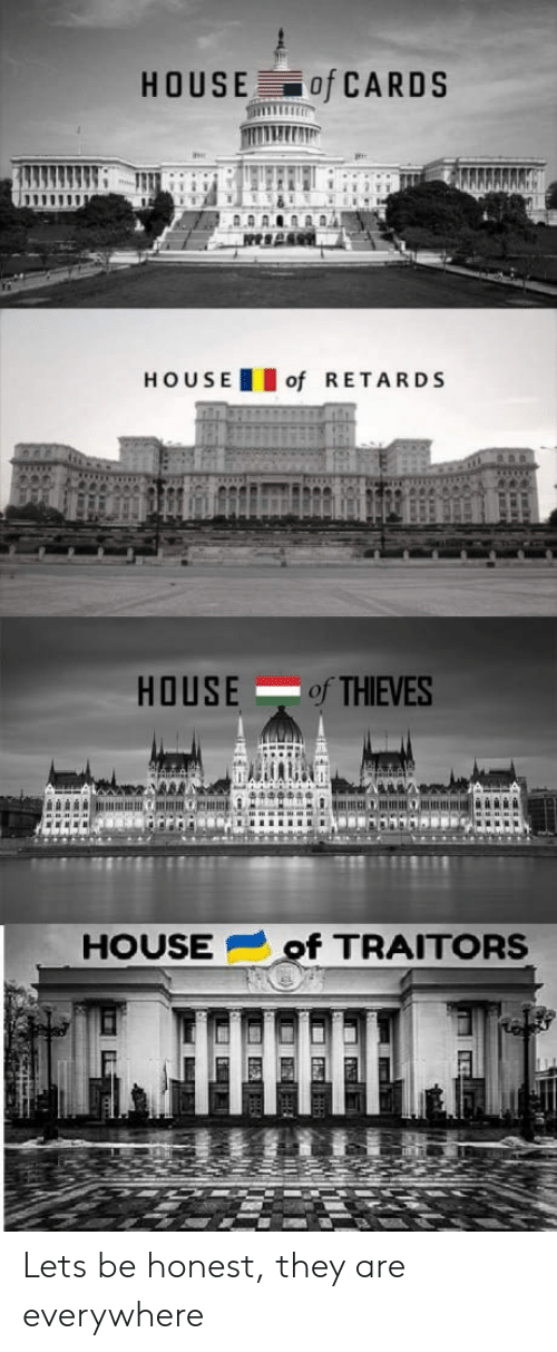 House, House of Cards, and They: HOUSE of CARDS  HOUSEof RETARDS  HOUSE of THIEVES  HOUSEof TRAITORS Lets be honest, they are everywhere