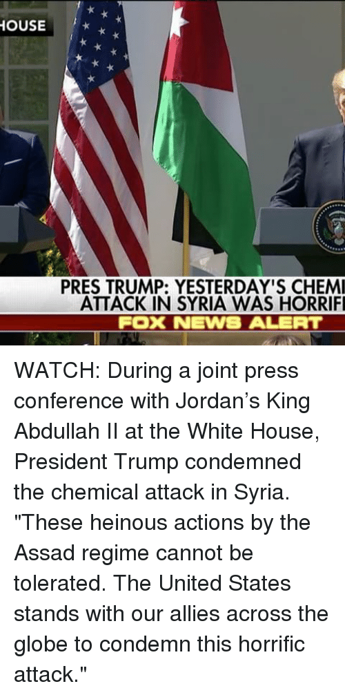 """Memes, News, and White House: HOUSE  PRES TRUMP: YESTERDAY'S CHEMI  ATTACK IN SYRIA WAS HORRIFI  FOOK NEWS ALERT WATCH: During a joint press conference with Jordan's King Abdullah II at the White House, President Trump condemned the chemical attack in Syria. """"These heinous actions by the Assad regime cannot be tolerated. The United States stands with our allies across the globe to condemn this horrific attack."""""""