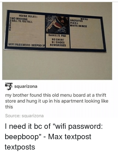 """Memes, 🤖, and Brother: HOUSE RULES:  INO WHINING  BALL FALL  BROTATOS  WHITE ON RICE  DANIELS PAD  NO SHIRT  NO SHOES  WIFI PASSWORD BEEPBO  NOWORRIES  Squarizona  my brother found this old menu board at a thrift  store and hung it up in his apartment looking like  this  Source: sguarizona I need it bc of """"wifi password: beepboop"""" - Max textpost textposts"""