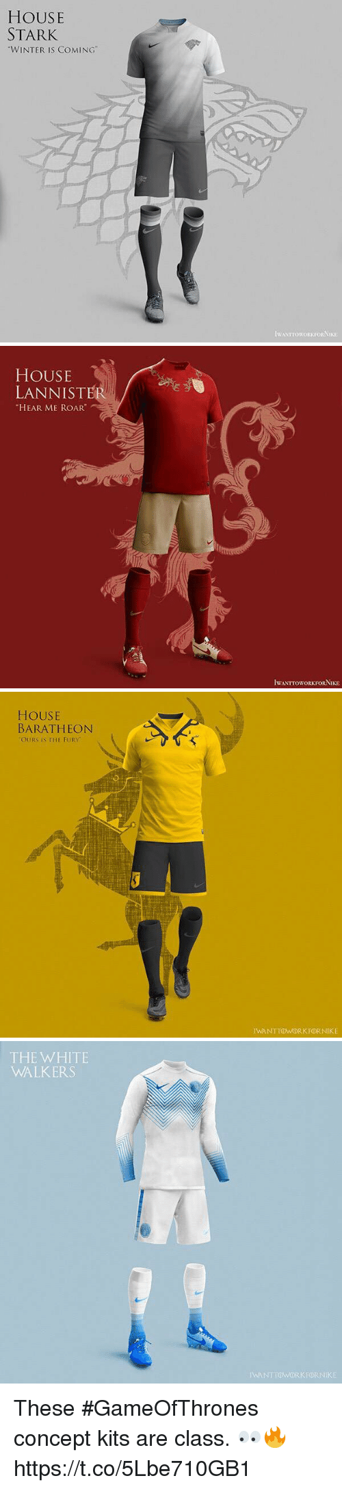 """Soccer, Winter, and House: HOUSE  STARK  """"WINTER IS COMING""""  IWANTTOWORKFORNIKE   HOUSE  LANNISTER  HEAR ME ROAR  IWANTTOWORKFORNIKE   HOUSE  BARATHEON  OURS IS THE FURY  IWANTTOWORKFORNIKE   THE WHITE  WALKERS  IWANTTOWORKFORNIKE These #GameOfThrones concept kits are class. 👀🔥 https://t.co/5Lbe710GB1"""