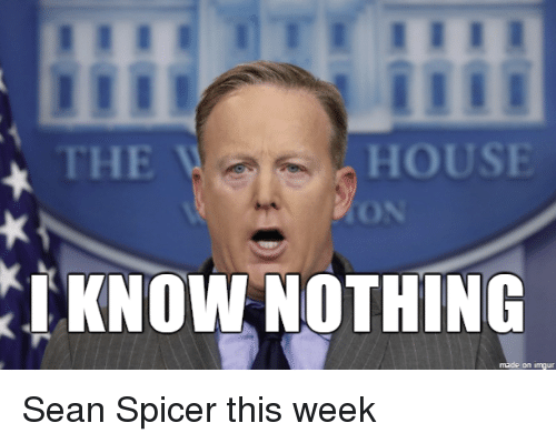 house the i know nothing made on imgur sean spicer 18141955 house the i know nothing made on imgur sean spicer this week