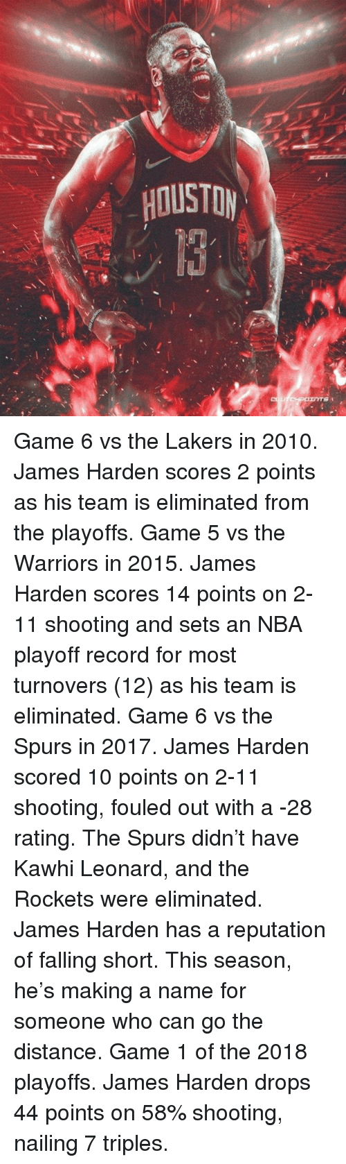 James Harden, Los Angeles Lakers, and Nba: HOUSTDY Game 6 vs the Lakers in 2010. James Harden scores 2 points as his team is eliminated from the playoffs. Game 5 vs the Warriors in 2015. James Harden scores 14 points on 2-11 shooting and sets an NBA playoff record for most turnovers (12) as his team is eliminated. Game 6 vs the Spurs in 2017. James Harden scored 10 points on 2-11 shooting, fouled out with a -28 rating. The Spurs didn't have Kawhi Leonard, and the Rockets were eliminated. James Harden has a reputation of falling short. This season, he's making a name for someone who can go the distance. Game 1 of the 2018 playoffs. James Harden drops 44 points on 58% shooting, nailing 7 triples.