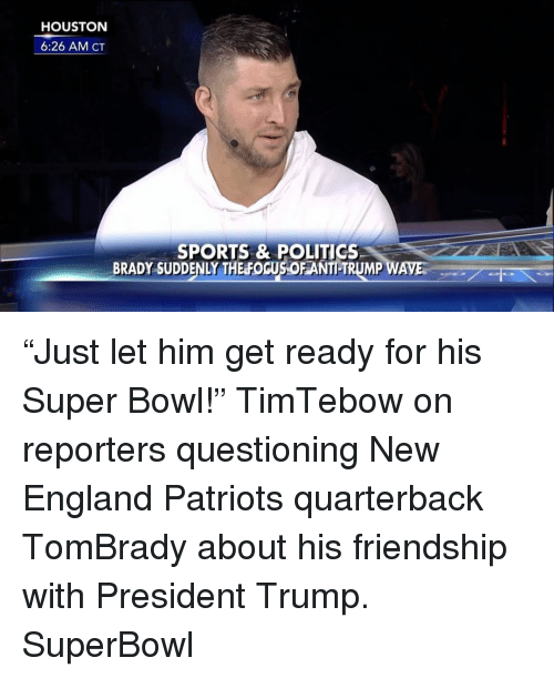 """Memes, 🤖, and New England: HOUSTON  6:26 AM CT  SPORTS & POLITICS  BRADY SUDDENLY THE FOGUSOFANTILTRUMP WAVES """"Just let him get ready for his Super Bowl!"""" TimTebow on reporters questioning New England Patriots quarterback TomBrady about his friendship with President Trump. SuperBowl"""