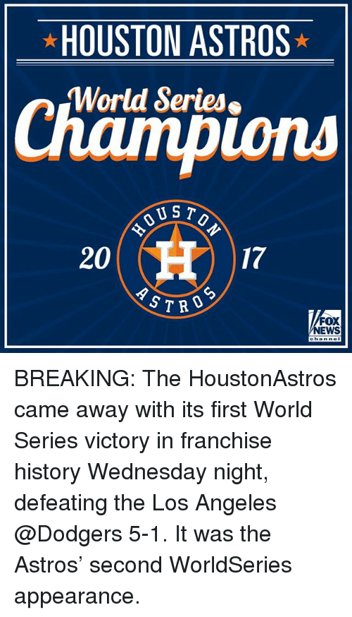 Dodgers, Memes, and News: HOUSTON ASTROS  World Series  ions  US T  20  17  CD  S7RO  FOX  NEWS BREAKING: The HoustonAstros came away with its first World Series victory in franchise history Wednesday night, defeating the Los Angeles @Dodgers 5-1. It was the Astros' second WorldSeries appearance.