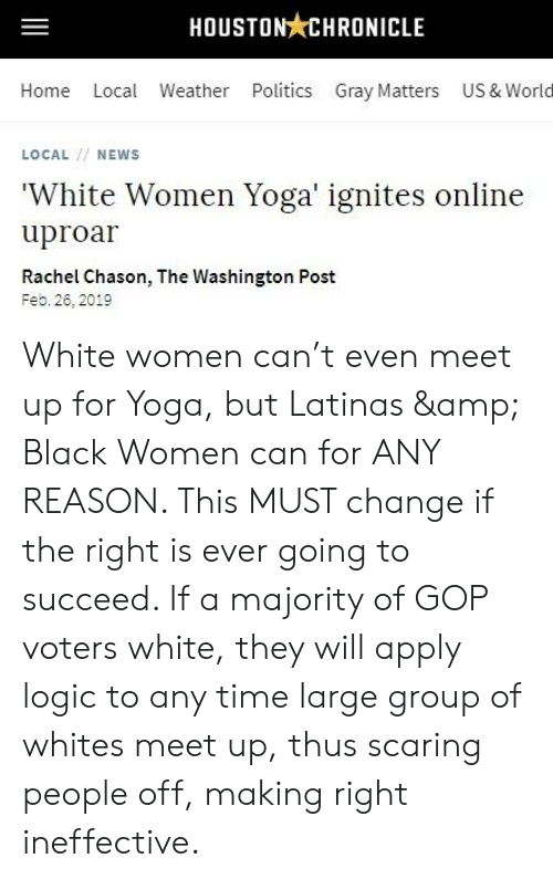 Logic, News, and Politics: HOUSTON CHRONICLE  Home Local Weather Politics Gray Matters US & World  LOCAL/ NEWS  'White Women Yoga' ignites online  uproar  Rachel Chason, The Washington Post  Feb. 26, 2019 White women can't even meet up for Yoga, but Latinas & Black Women can for ANY REASON. This MUST change if the right is ever going to succeed. If a majority of GOP voters white, they will apply logic to any time large group of whites meet up, thus scaring people off, making right ineffective.