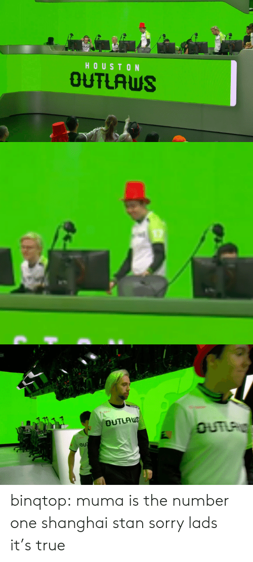 Sorry, Stan, and True: HOUSTON  OUTLAWS binqtop:  muma is the number one shanghai stan sorry lads it's true